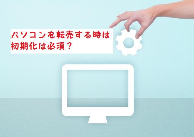 パソコンを転売する時は初期化は必須?